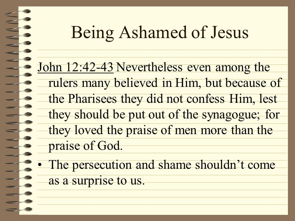 Being Ashamed of Jesus John 12:42-43 Nevertheless even among the rulers many believed in Him, but because of the Pharisees they did not confess Him, l