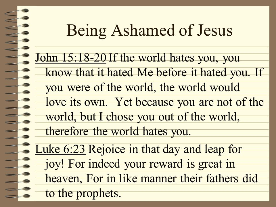 Being Ashamed of Jesus John 15:18-20 If the world hates you, you know that it hated Me before it hated you. If you were of the world, the world would