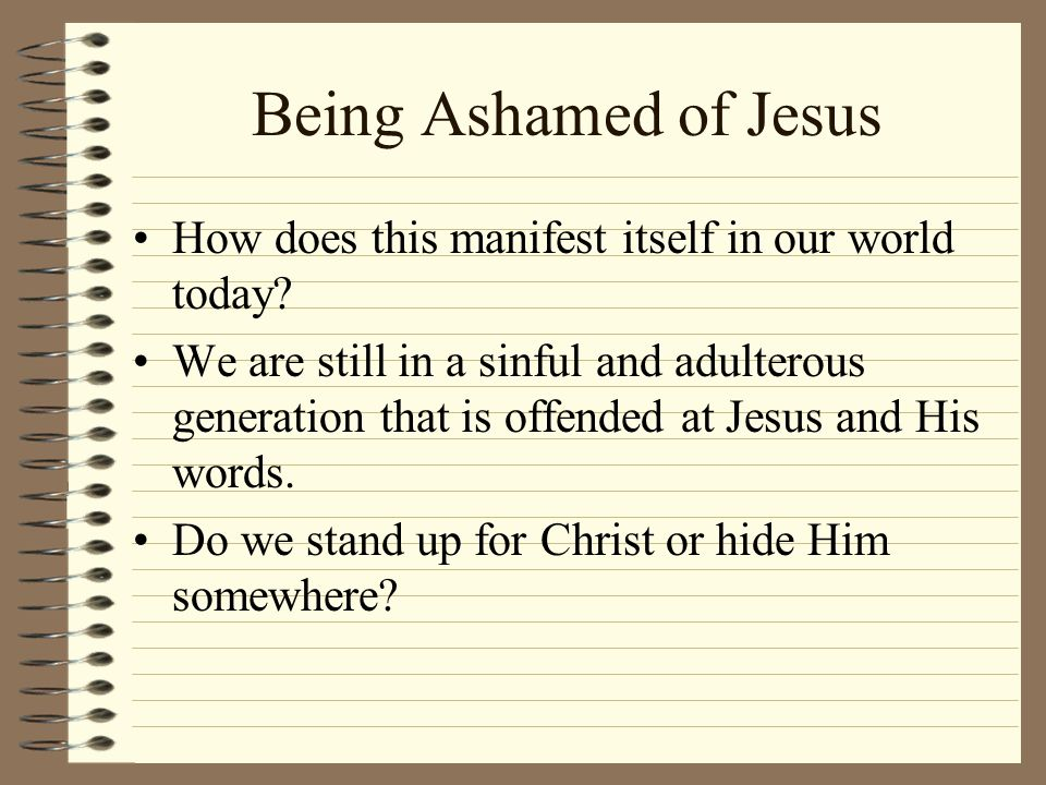 Being Ashamed of Jesus How does this manifest itself in our world today? We are still in a sinful and adulterous generation that is offended at Jesus