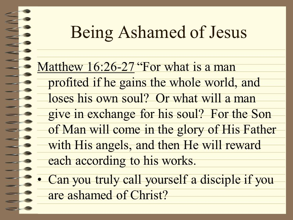 Being Ashamed of Jesus Matthew 16:26-27 For what is a man profited if he gains the whole world, and loses his own soul? Or what will a man give in exc
