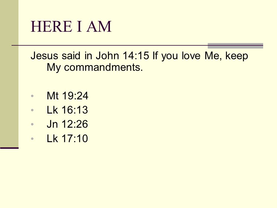 HERE I AM Jesus said in John 14:15 If you love Me, keep My commandments.