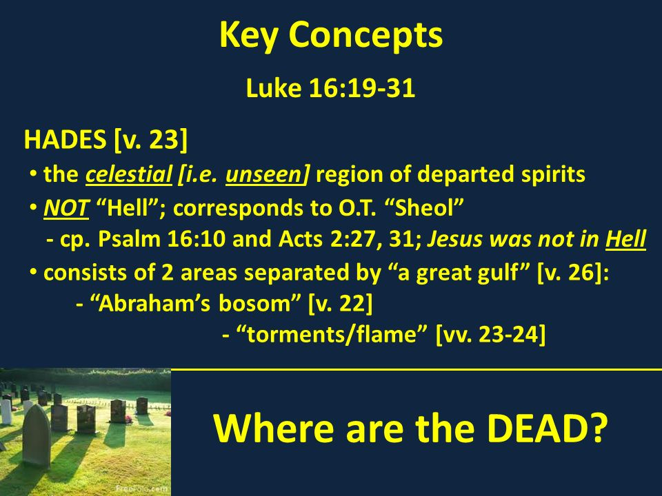 Where are the DEAD? Key Concepts Luke 16:19-31 the celestial [i.e. unseen] region of departed spirits HADES [v. 23] NOT Hell; corresponds to O.T. Sheo