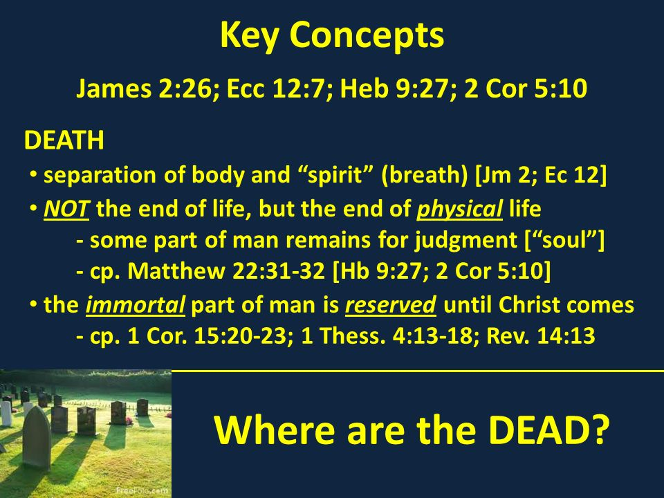 Where are the DEAD? Key Concepts James 2:26; Ecc 12:7; Heb 9:27; 2 Cor 5:10 separation of body and spirit (breath) [Jm 2; Ec 12] DEATH NOT the end of