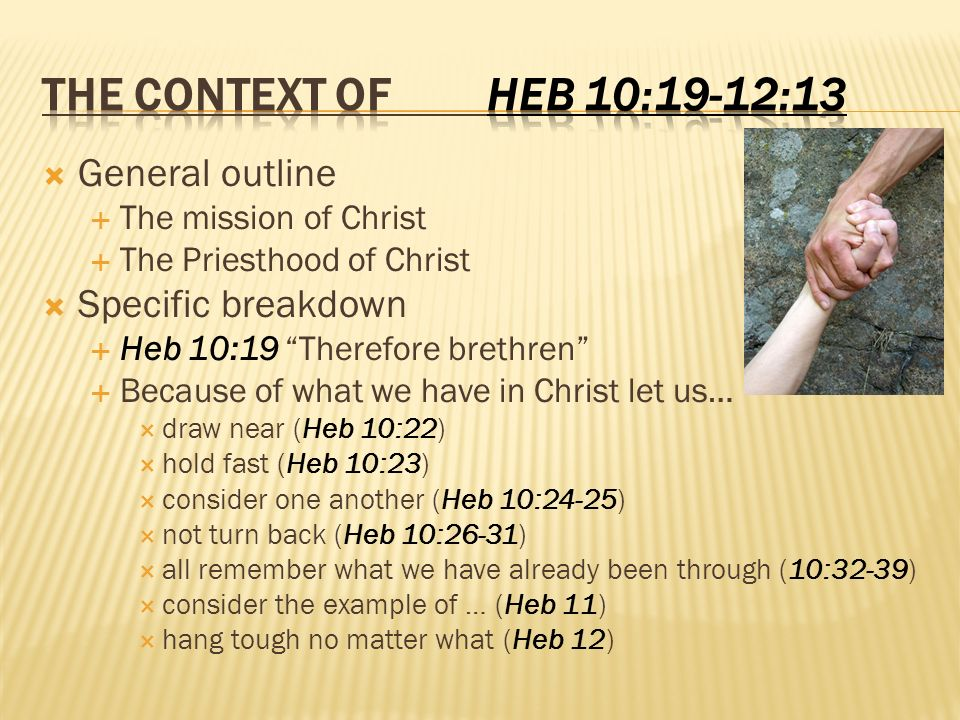 General outline The mission of Christ The Priesthood of Christ Specific breakdown Heb 10:19 Therefore brethren Because of what we have in Christ let us… draw near (Heb 10:22) hold fast (Heb 10:23) consider one another (Heb 10:24-25) not turn back (Heb 10:26-31) all remember what we have already been through (10:32-39) consider the example of … (Heb 11) hang tough no matter what (Heb 12)