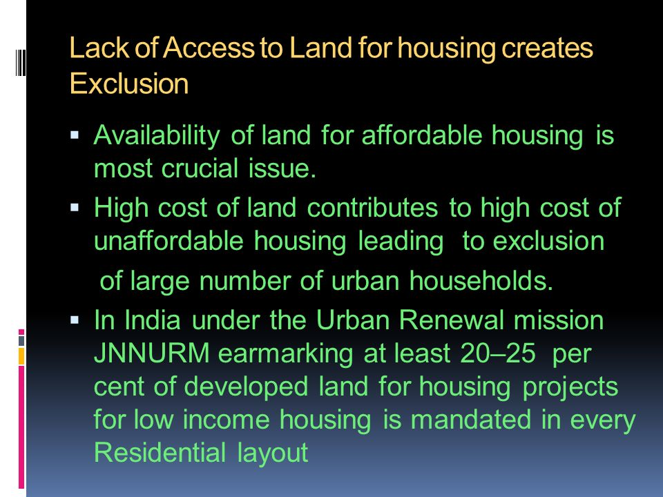 Lack of Access to Land for housing creates Exclusion Availability of land for affordable housing is most crucial issue.