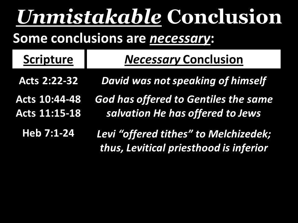 Unmistakable Conclusion Some conclusions are necessary: ScriptureNecessary Conclusion Acts 2:22-32David was not speaking of himself Acts 10:44-48 Acts 11:15-18 God has offered to Gentiles the same salvation He has offered to Jews Heb 7:1-24 Levi offered tithes to Melchizedek; thus, Levitical priesthood is inferior