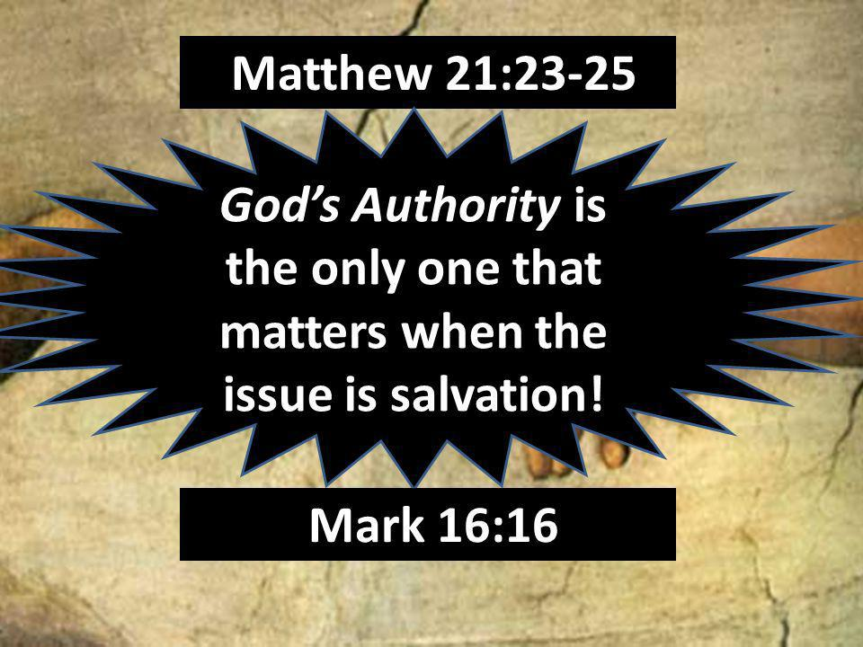 Matthew 21:23-25 Gods Authority is the only one that matters when the issue is salvation! Mark 16:16