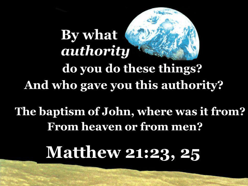 do you do these things? The baptism of John, where was it from? Matthew 21:23, 25 By what And who gave you this authority? From heaven or from men? au