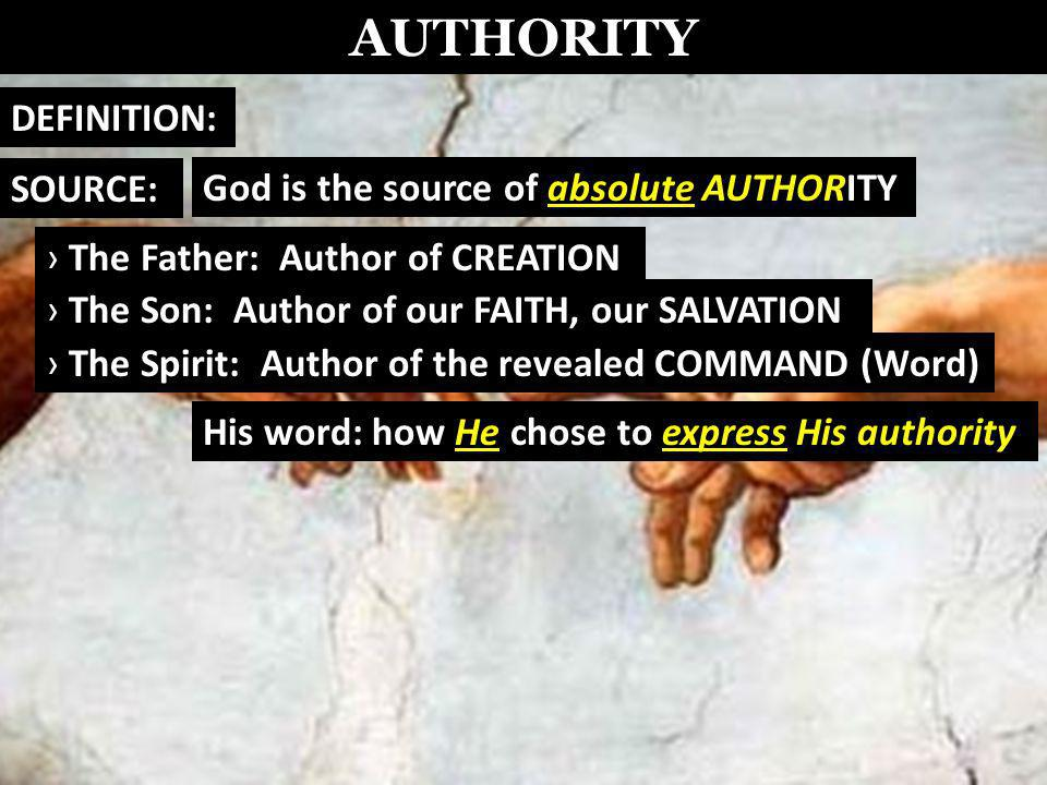 AUTHORITY God is the source of absolute AUTHORITY DEFINITION: SOURCE: The Father: Author of CREATION The Son: Author of our FAITH, our SALVATION The Spirit: Author of the revealed COMMAND (Word) His word: how He chose to express His authority