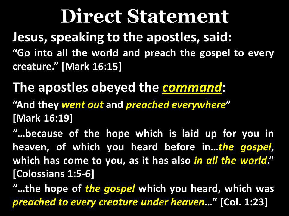Direct Statement Jesus, speaking to the apostles, said: Go into all the world and preach the gospel to every creature. [Mark 16:15] The apostles obeye