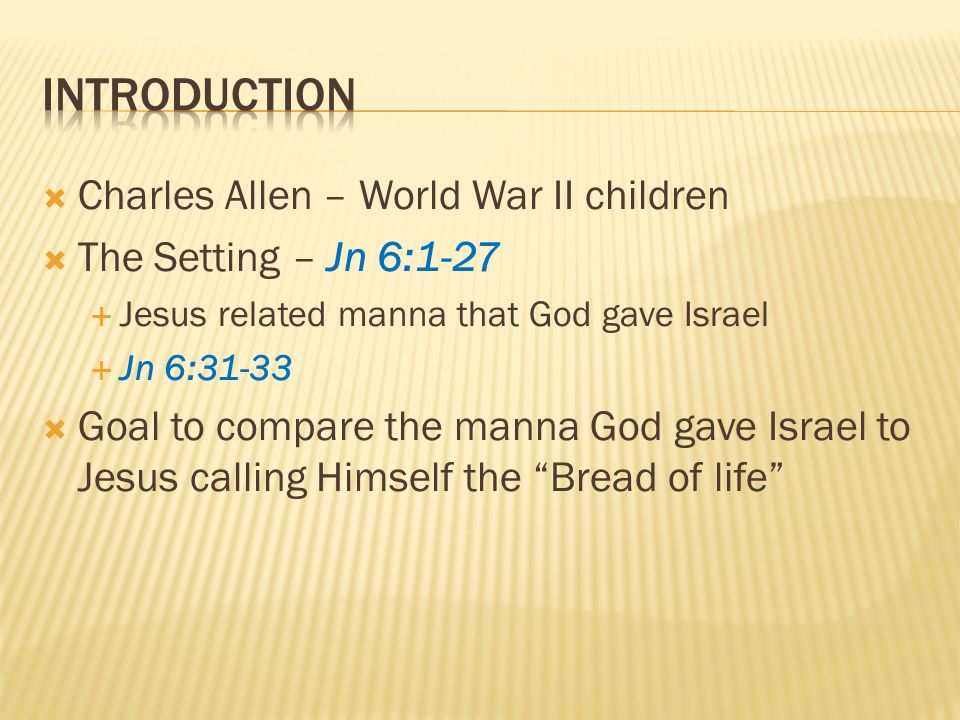 Charles Allen – World War II children The Setting – Jn 6:1-27 Jesus related manna that God gave Israel Jn 6:31-33 Goal to compare the manna God gave Israel to Jesus calling Himself the Bread of life