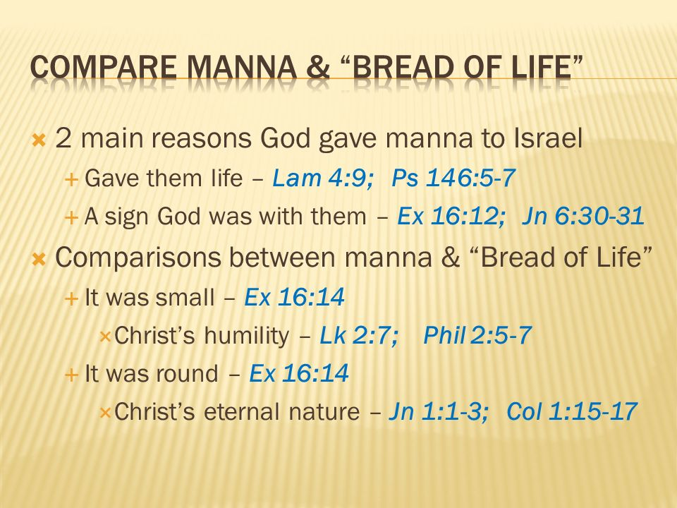 2 main reasons God gave manna to Israel Gave them life – Lam 4:9; Ps 146:5-7 A sign God was with them – Ex 16:12; Jn 6:30-31 Comparisons between manna & Bread of Life It was small – Ex 16:14 Christs humility – Lk 2:7; Phil 2:5-7 It was round – Ex 16:14 Christs eternal nature – Jn 1:1-3; Col 1:15-17