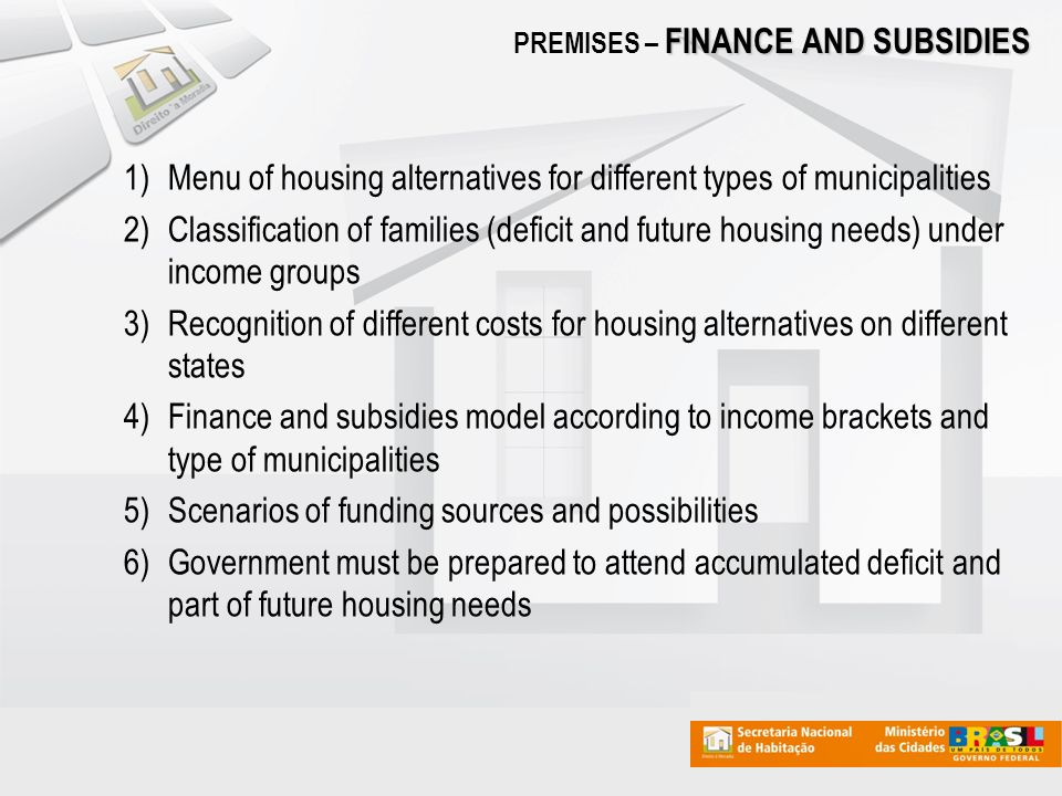 1)Menu of housing alternatives for different types of municipalities 2)Classification of families (deficit and future housing needs) under income groups 3)Recognition of different costs for housing alternatives on different states 4)Finance and subsidies model according to income brackets and type of municipalities 5)Scenarios of funding sources and possibilities 6)Government must be prepared to attend accumulated deficit and part of future housing needs FINANCE AND SUBSIDIES PREMISES – FINANCE AND SUBSIDIES