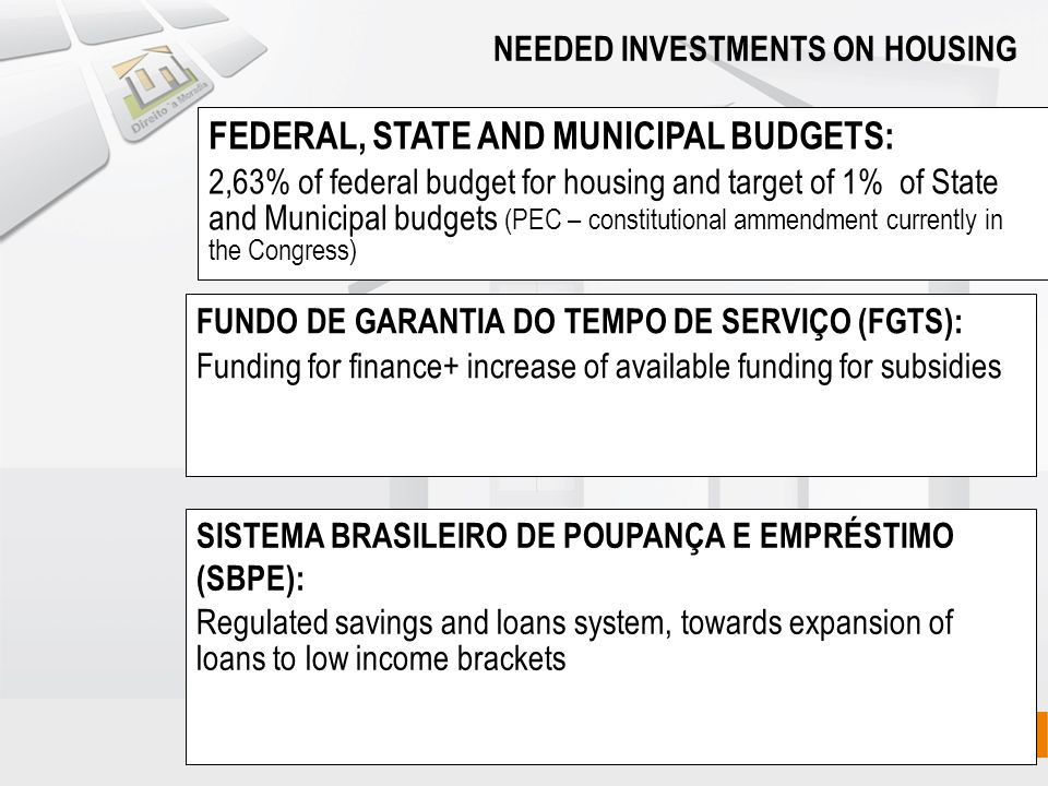 FEDERAL, STATE AND MUNICIPAL BUDGETS: 2,63% of federal budget for housing and target of 1% of State and Municipal budgets (PEC – constitutional ammendment currently in the Congress) FUNDO DE GARANTIA DO TEMPO DE SERVIÇO (FGTS): Funding for finance+ increase of available funding for subsidies NEEDED INVESTMENTS ON HOUSING SISTEMA BRASILEIRO DE POUPANÇA E EMPRÉSTIMO (SBPE): Regulated savings and loans system, towards expansion of loans to low income brackets