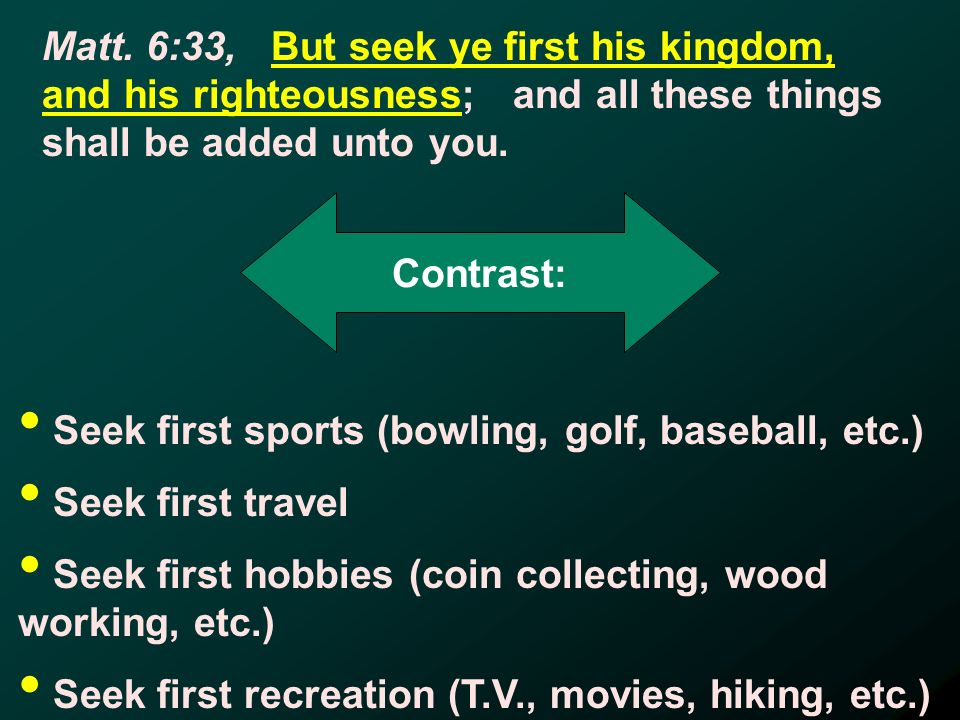 Contrast: Seek first sports (bowling, golf, baseball, etc.) Seek first travel Seek first hobbies (coin collecting, wood working, etc.) Seek first recreation (T.V., movies, hiking, etc.)