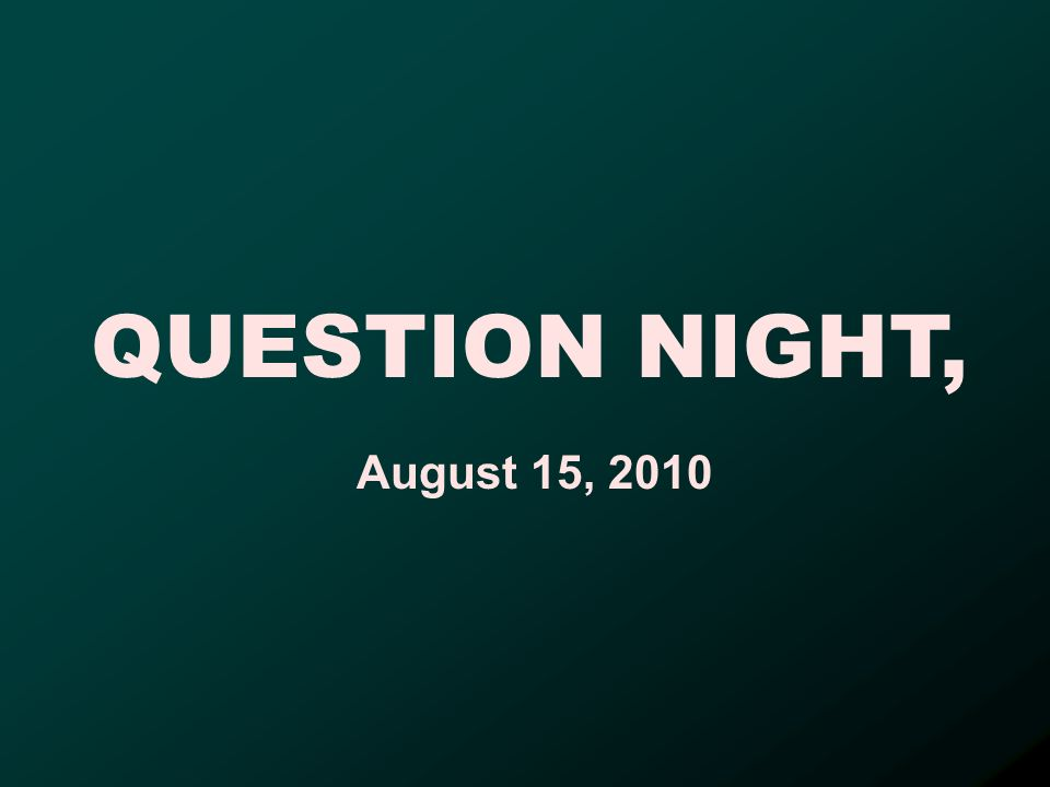 QUESTION NIGHT, August 15, 2010