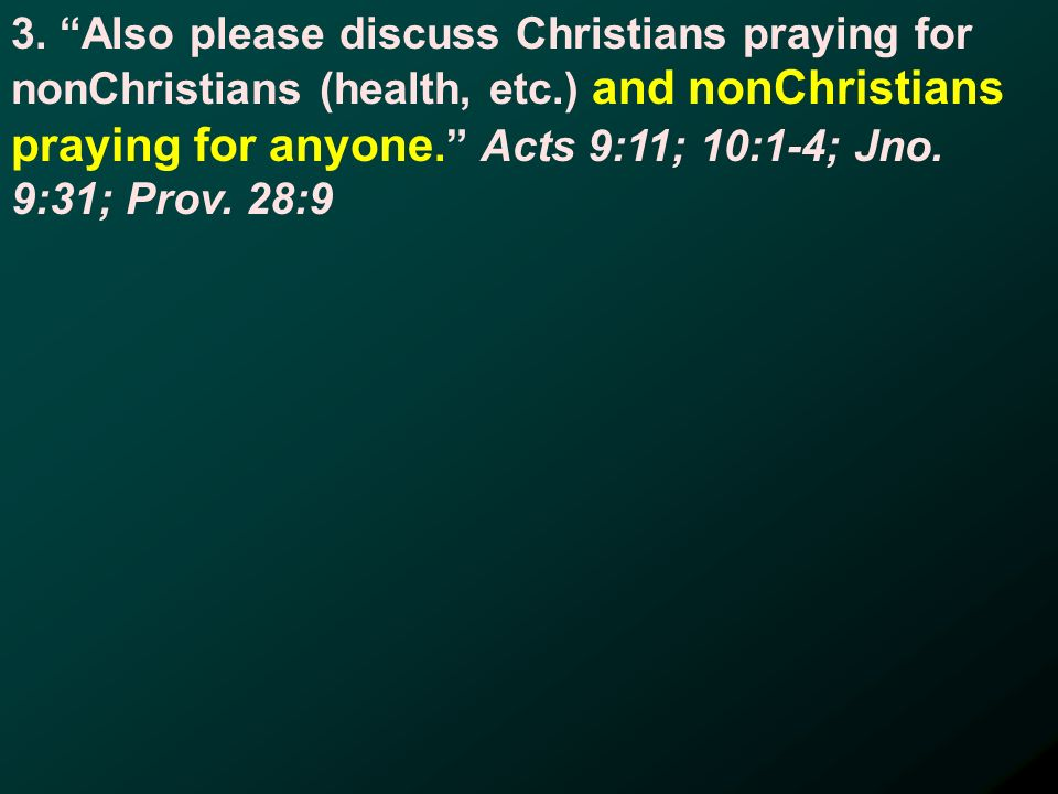 3. Also please discuss Christians praying for nonChristians (health, etc.) and nonChristians praying for anyone. Acts 9:11; 10:1-4; Jno. 9:31; Prov. 2