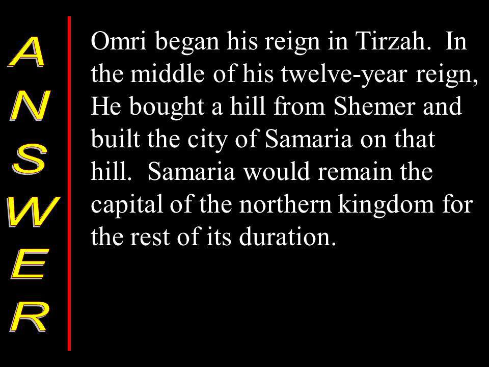 Omri began his reign in Tirzah. In the middle of his twelve-year reign, He bought a hill from Shemer and built the city of Samaria on that hill. Samar