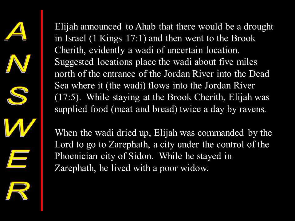 Elijah announced to Ahab that there would be a drought in Israel (1 Kings 17:1) and then went to the Brook Cherith, evidently a wadi of uncertain location.
