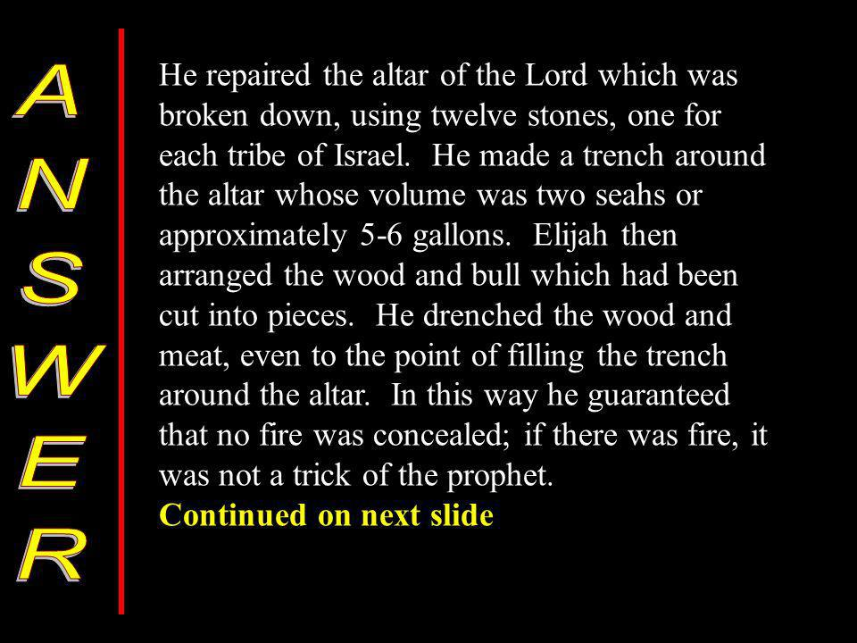 He repaired the altar of the Lord which was broken down, using twelve stones, one for each tribe of Israel.
