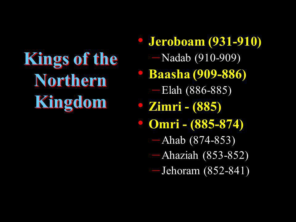 Jeroboam (931-910) – Nadab (910-909) Baasha (909-886) – Elah (886-885) Zimri - (885) Omri - (885-874) – Ahab (874-853) – Ahaziah (853-852) – Jehoram (852-841) Kings of the Northern Kingdom