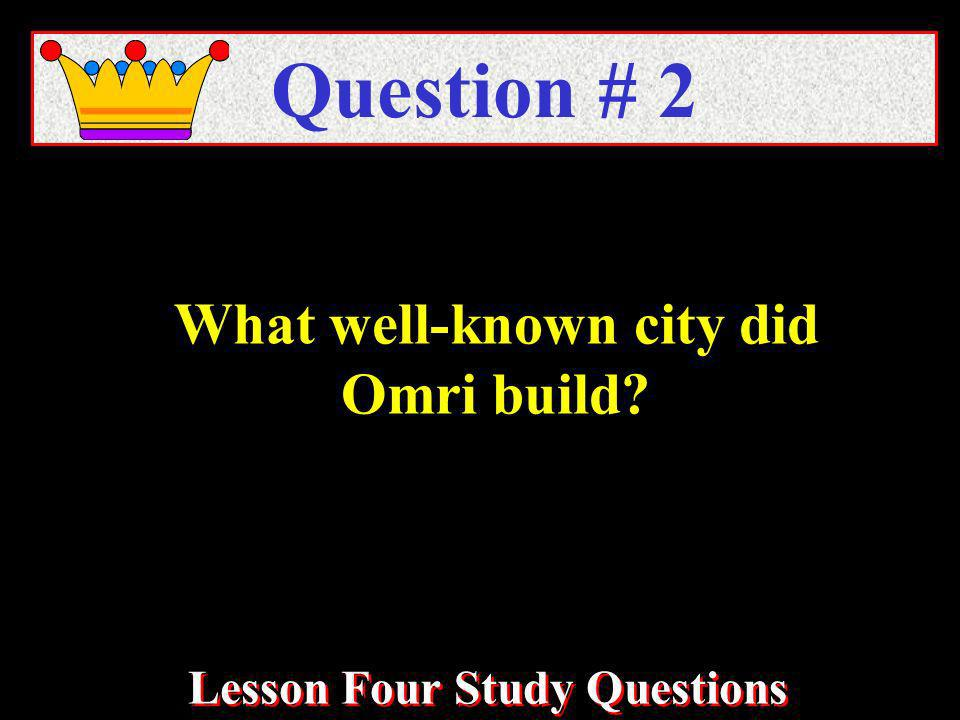 What well-known city did Omri build Question # 2 Lesson Four Study Questions