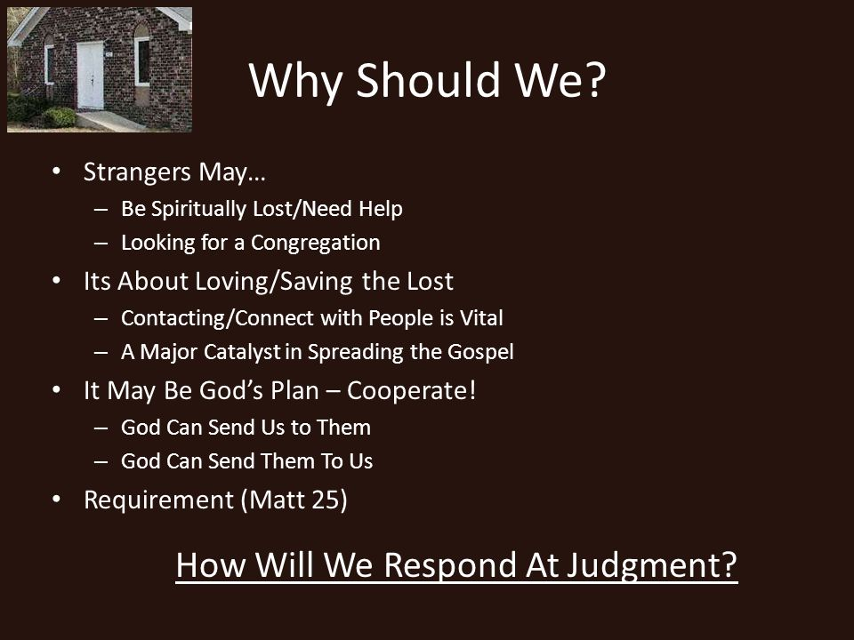 Why Should We? Strangers May… – Be Spiritually Lost/Need Help – Looking for a Congregation Its About Loving/Saving the Lost – Contacting/Connect with