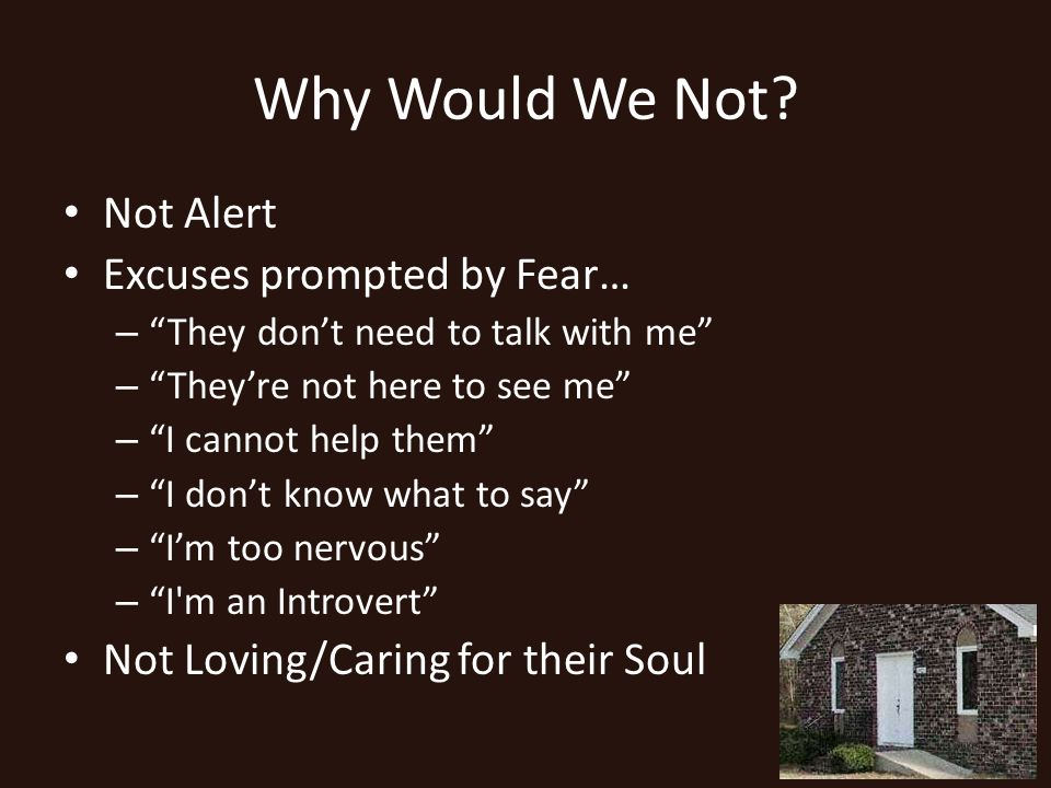 Why Would We Not? Not Alert Excuses prompted by Fear… – They dont need to talk with me – Theyre not here to see me – I cannot help them – I dont know