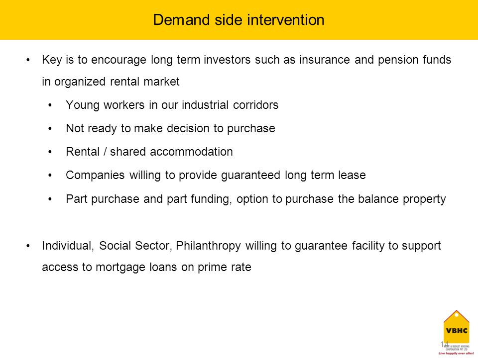 14 Demand side intervention Key is to encourage long term investors such as insurance and pension funds in organized rental market Young workers in our industrial corridors Not ready to make decision to purchase Rental / shared accommodation Companies willing to provide guaranteed long term lease Part purchase and part funding, option to purchase the balance property Individual, Social Sector, Philanthropy willing to guarantee facility to support access to mortgage loans on prime rate 14