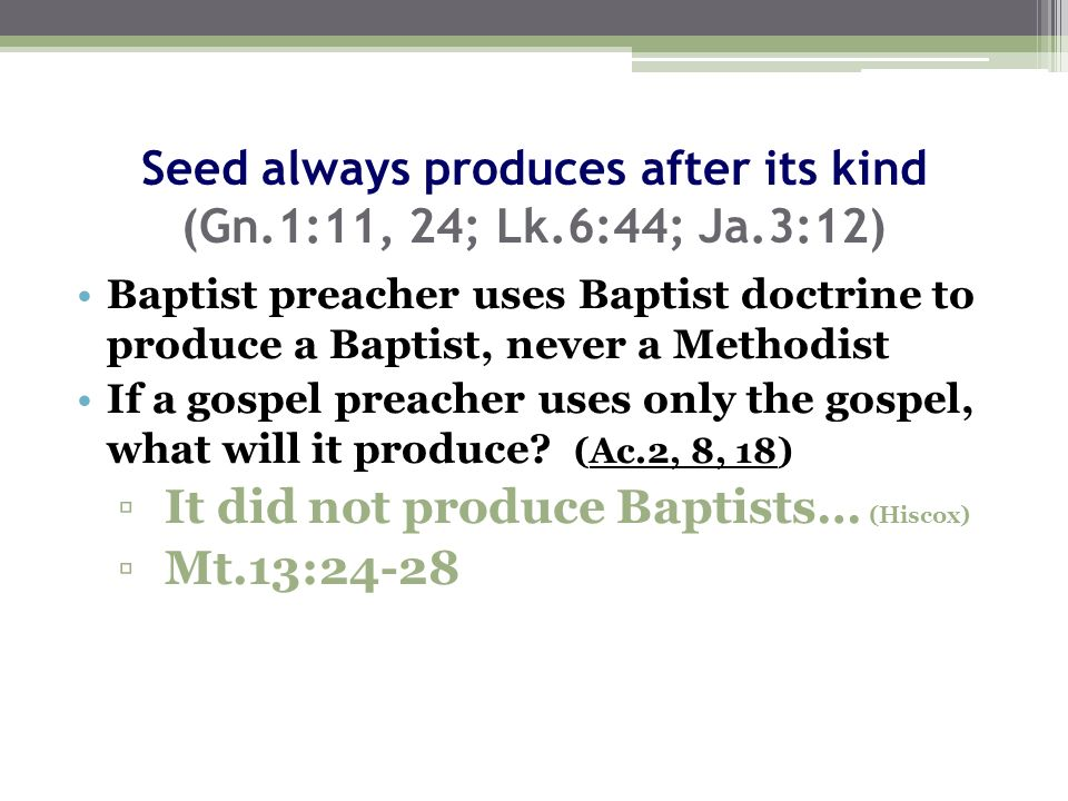 Seed always produces after its kind (Gn.1:11, 24; Lk.6:44; Ja.3:12) Baptist preacher uses Baptist doctrine to produce a Baptist, never a Methodist If a gospel preacher uses only the gospel, what will it produce.