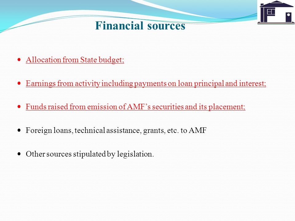 Financial sources Allocation from State budget; Earnings from activity including payments on loan principal and interest; Funds raised from emission of AMFs securities and its placement; Foreign loans, technical assistance, grants, etc.
