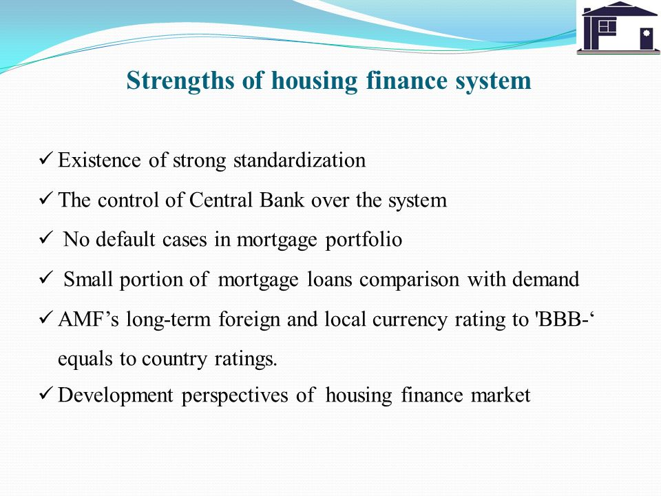 Strengths of housing finance system Existence of strong standardization The control of Central Bank over the system No default cases in mortgage portfolio Small portion of mortgage loans comparison with demand AMFs long-term foreign and local currency rating to BBB- equals to country ratings.