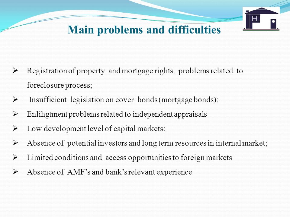 Main problems and difficulties Registration of property and mortgage rights, problems related to foreclosure process; Insufficient legislation on cover bonds (mortgage bonds); Enlihgtment problems related to independent appraisals Low development level of capital markets; Absence of potential investors and long term resources in internal market; Limited conditions and access opportunities to foreign markets Absence of AMFs and banks relevant experience