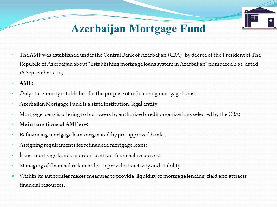 Azerbaijan Mortgage Fund The AMF was established under the Central Bank of Azerbaijan (CBA) by decree of the President of The Republic of Azerbaijan about Establishing mortgage loans system in Azerbaijan numbered 299, dated 16 September 2005 AMF: Only state entity established for the purpose of refinancing mortgage loans; Azerbaijan Mortgage Fund is a state institution, legal entity; Mortgage loans is offering to borrowers by authorized credit organizations selected by the CBA; Main functions of AMF are: Refinancing mortgage loans originated by pre-approved banks; Assigning requirements for refinanced mortgage loans; İssue mortgage bonds in order to attract financial resources; Managing of financial risk in order to provide its activity and stability; Within its authorities makes measures to provide liquidity of mortgage lending field and attracts financial resources.