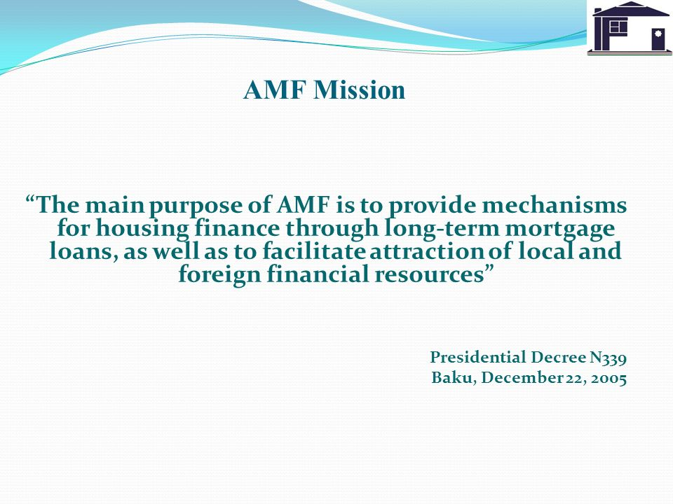 AMF Mission The main purpose of AMF is to provide mechanisms for housing finance through long-term mortgage loans, as well as to facilitate attraction of local and foreign financial resources Presidential Decree N339 Baku, December 22, 2005