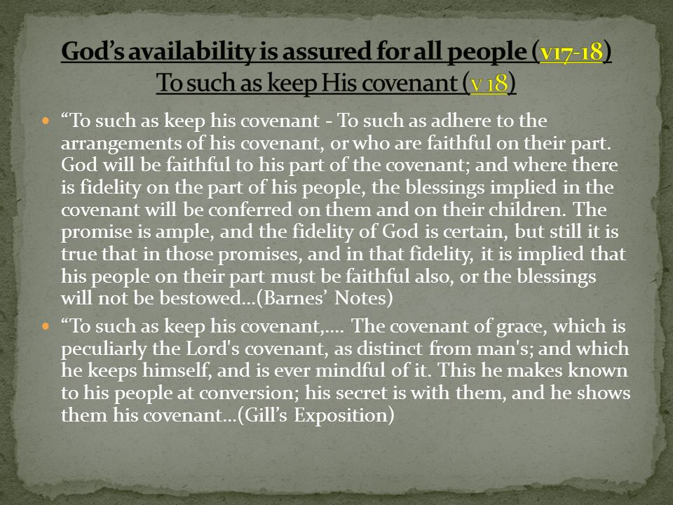 To such as keep his covenant - To such as adhere to the arrangements of his covenant, or who are faithful on their part. God will be faithful to his p