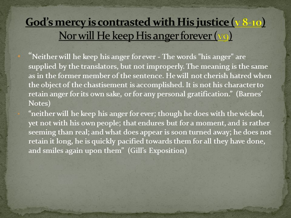 Neither will he keep his anger for ever - The words his anger are supplied by the translators, but not improperly.