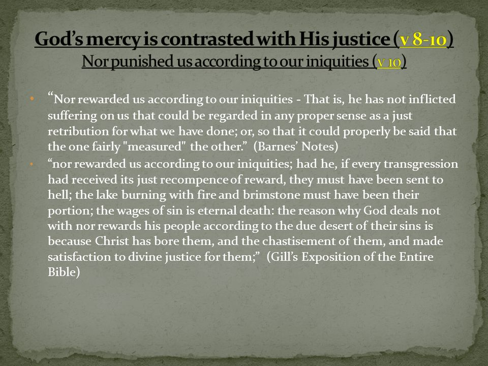 Nor rewarded us according to our iniquities - That is, he has not inflicted suffering on us that could be regarded in any proper sense as a just retri