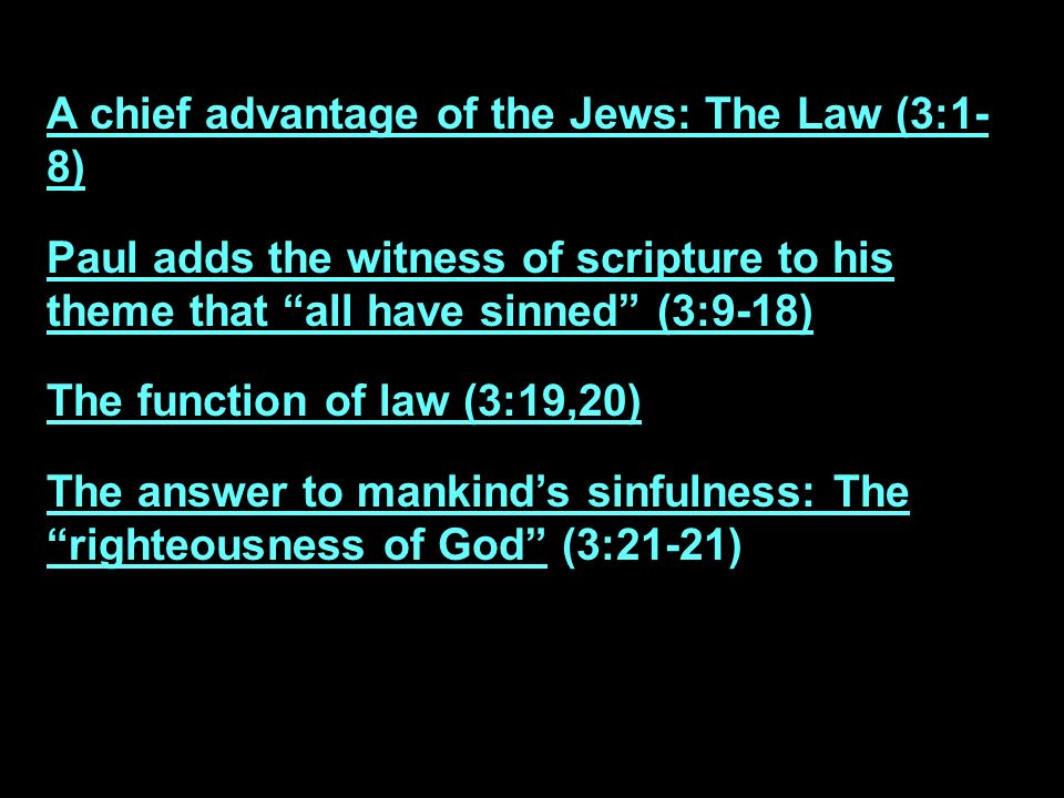 A chief advantage of the Jews: The Law (3:1- 8) Paul adds the witness of scripture to his theme that all have sinned (3:9-18) The function of law (3:19,20) The answer to mankinds sinfulness: The righteousness of God (3:21-21)