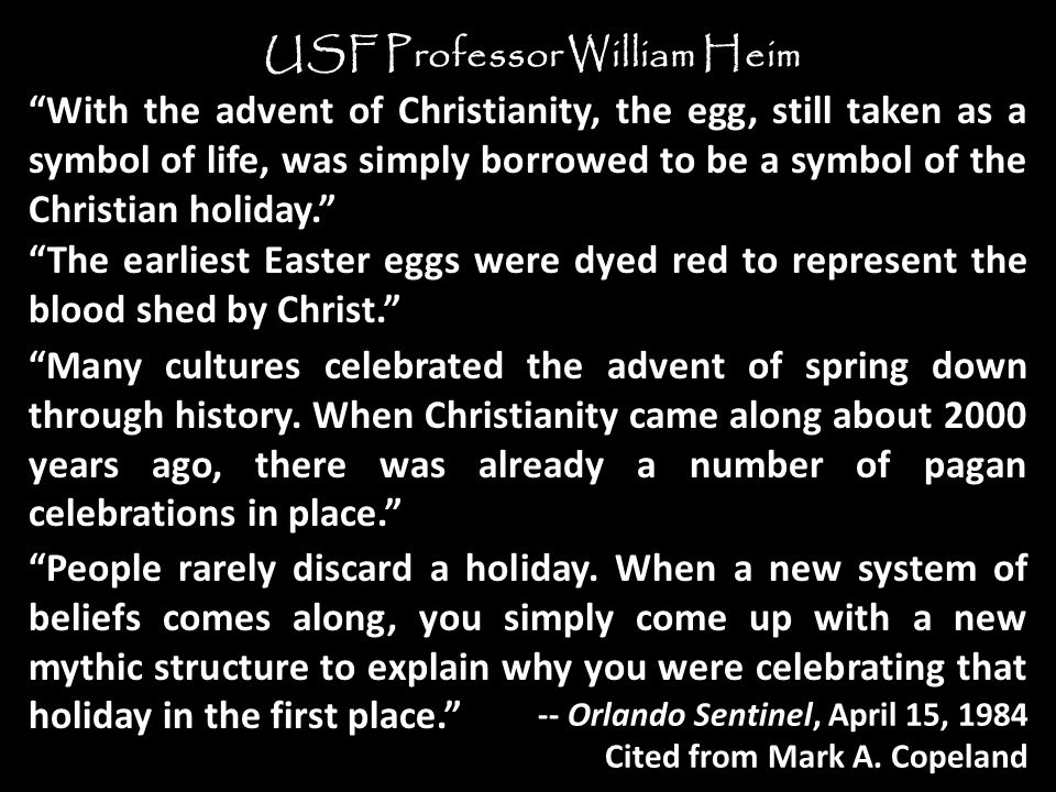 With the advent of Christianity, the egg, still taken as a symbol of life, was simply borrowed to be a symbol of the Christian holiday. USF Professor