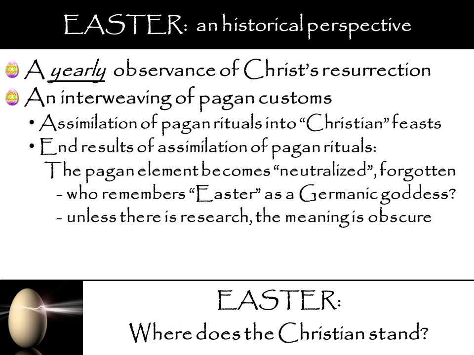 EASTER: Where does the Christian stand? EASTER: an historical perspective A yearly observance of Christs resurrection Assimilation of pagan rituals in