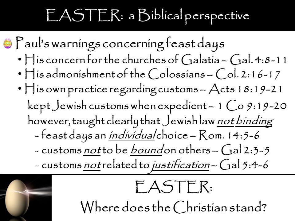 EASTER: Where does the Christian stand? EASTER: a Biblical perspective Pauls warnings concerning feast days His concern for the churches of Galatia –