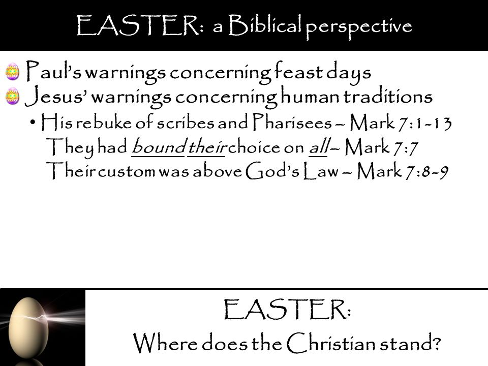 EASTER: Where does the Christian stand? EASTER: a Biblical perspective Pauls warnings concerning feast days His rebuke of scribes and Pharisees – Mark