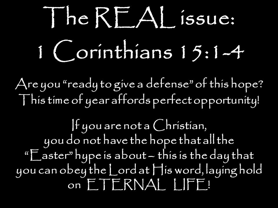 The REAL issue: 1 Corinthians 15:1-4 Are you ready to give a defense of this hope? This time of year affords perfect opportunity! If you are not a Chr