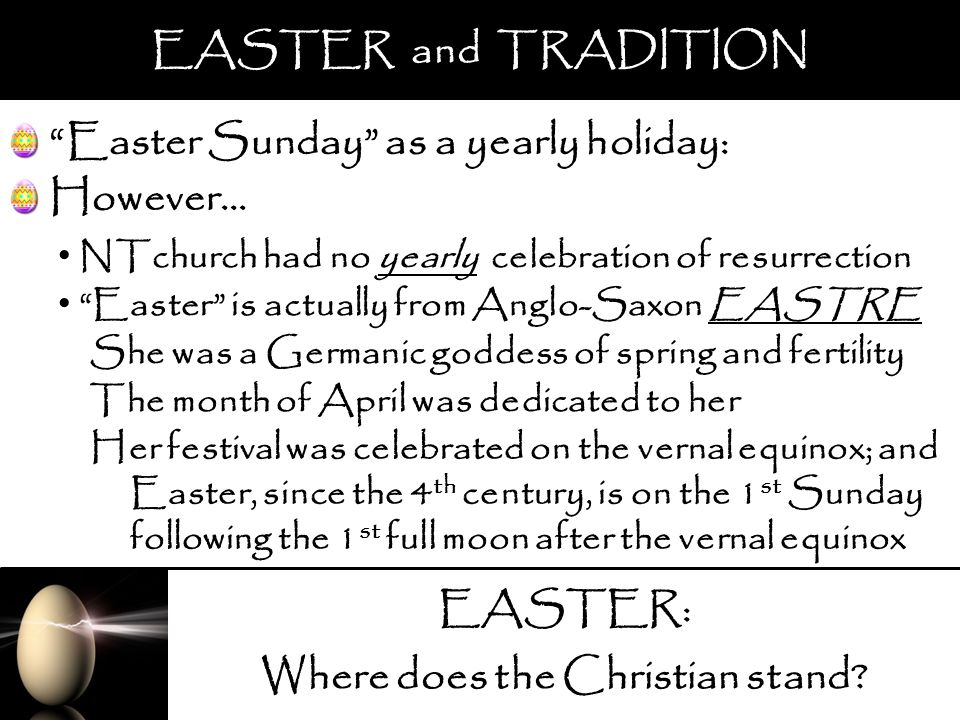 EASTER: Where does the Christian stand? EASTER and TRADITION Easter Sunday as a yearly holiday: NTchurch had no yearly celebration of resurrection She