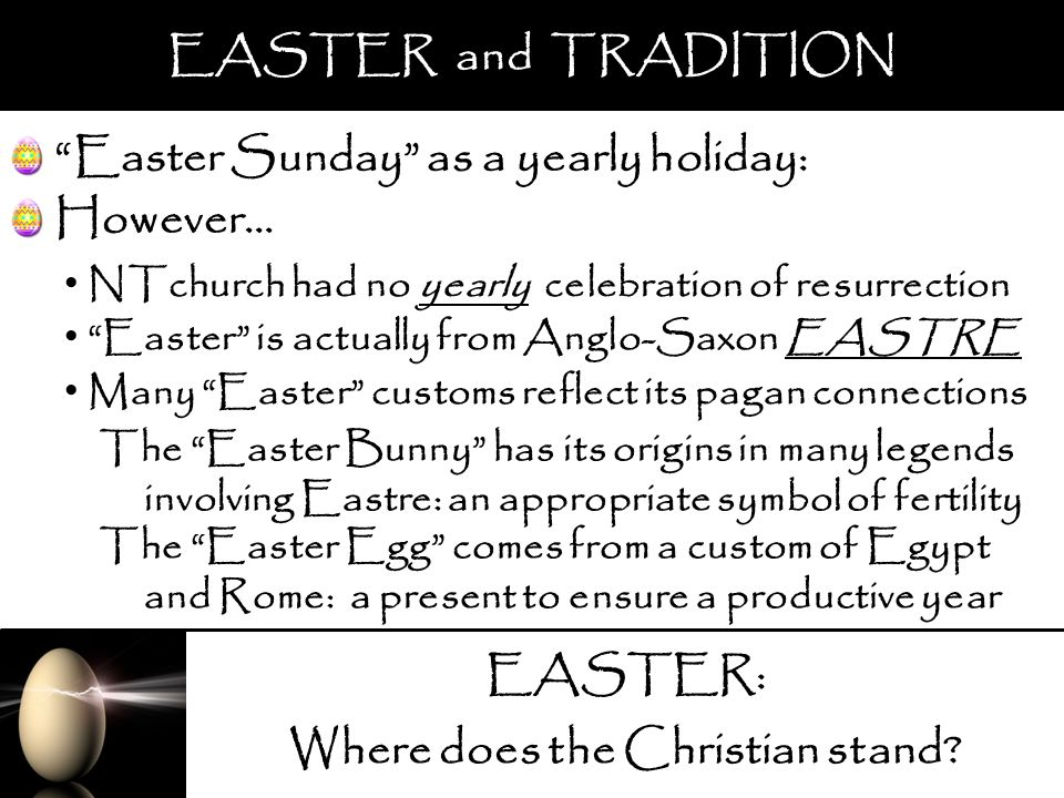 EASTER: Where does the Christian stand? EASTER and TRADITION Easter Sunday as a yearly holiday: NTchurch had no yearly celebration of resurrection The