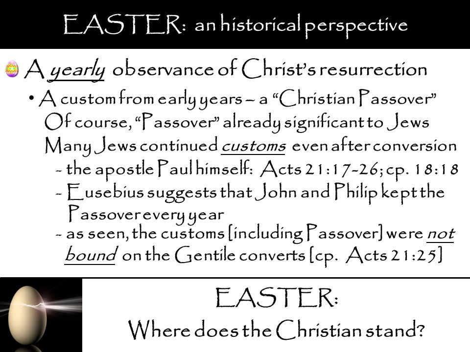 EASTER: Where does the Christian stand? EASTER: an historical perspective A yearly observance of Christs resurrection A custom from early years – a Ch