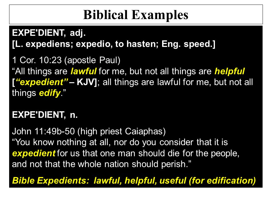 EXPE'DIENT, adj. [L. expediens; expedio, to hasten; Eng. speed.] 1 Cor. 10:23 (apostle Paul) All things are lawful for me, but not all things are help