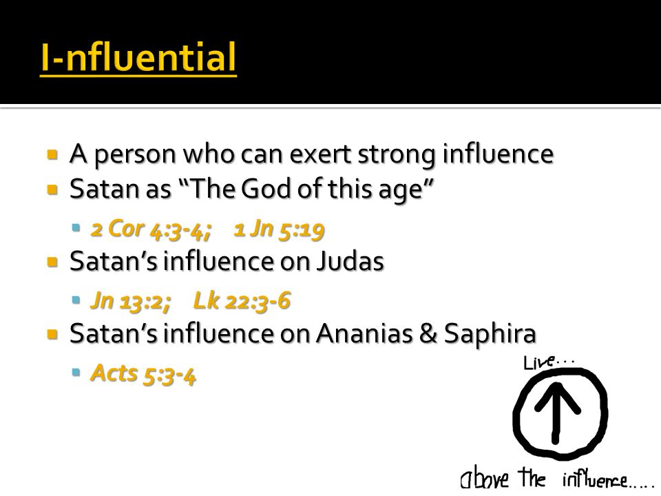A person who can exert strong influence A person who can exert strong influence Satan as The God of this age Satan as The God of this age 2 Cor 4:3-4; 1 Jn 5:19 2 Cor 4:3-4; 1 Jn 5:19 Satans influence on Judas Satans influence on Judas Jn 13:2; Lk 22:3-6 Jn 13:2; Lk 22:3-6 Satans influence on Ananias & Saphira Satans influence on Ananias & Saphira Acts 5:3-4 Acts 5:3-4