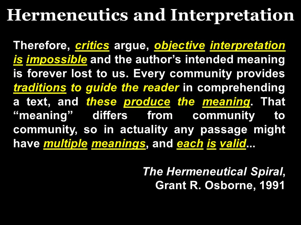 Hermeneutics and Interpretation Therefore, critics argue, objective interpretation is impossible and the authors intended meaning is forever lost to us.